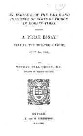 An Estimate of the Value and Influence of Works of Fiction in Modern Times: A Prize Essay Read in the Theatre, Oxford, July 2nd, 1862