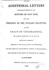 Some Additional Letters, principally regarding the culture of raw silk, and the progress of the Italian filature, on the coast of Coromandel