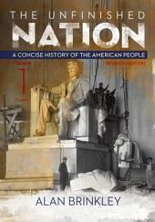 The Unfinished Nation: A Concise History of the American People Volume 1: Seventh Edition