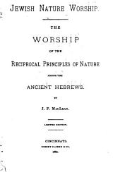 Jewish Nature Worship: The Worship of the Reciprocal Principles of Nature Among the Ancient Hebrews