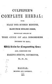 Culpeper's Complete Herbal: With Nearly Four Hundred Medicines, Made from English Herbs, Physically Applied to the Cure of All Disorders Incident to Man, with Rules for Compounding Them, Also, Directions for Making Syrups, Ointments, &c., &c., &c