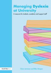 Managing Dyslexia at University: A Resource for Students, Academic and Support Staff