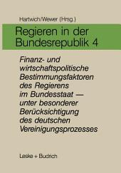Regieren in der Bundesrepublik IV: Finanz- und wirtschaftspolitische Bestimmungsfaktoren des Regierens im Bundesstaat — unter besonderer Berücksichtigung des deutschen Vereinigungsprozesses