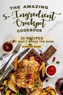 The Amazing 5  Ingredient Crockpot Cookbook  30 Recipes That Won T Break The Bank