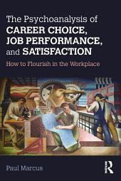 The Psychoanalysis of Career Choice, Job Performance, and Satisfaction: How to Flourish in the Workplace