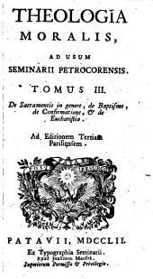 Theologia Moralis, Ad Usum Seminarii Petrocorensis: De Sacramentis in genere, de Baptismo, de Confirmatione, & de Eucharistia, Volume 3