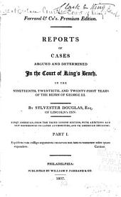 Reports of cases argued and determined in the Court of King's Bench: in the nineteenth, twentieth, and twenty-first years of the reign of George III. [1778-1781], Part 1