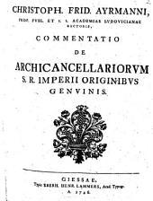 Christoph. Frider. Ayrmanni ... Commentatio de archicancellariorum S. R. Imperii originibus genuinis
