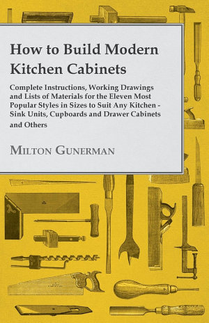 How to Build Modern Kitchen Cabinets   Complete Instructions  Working Drawings and Lists of Materials for the Eleven Most Popular Styles in Sizes to Suit Any Kitchen   Sink Units  Cupboards and Drawer Cabinets and Others