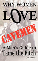 Why Women Love Cavemen   A Man s Guide to Tame the Bitch Book