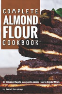 Complete Almond Flour Cookbook  30 Delicious Ways To Incorporate Almond Flour In Regular Meals