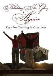Beholding His Glory Again: Keys For Thriving In Greatness