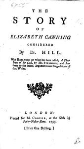 The Story of Elizabeth Canning Considered by Dr. Hill: With Remarks on what Has Been Called, A Clear State of Her Case, by Mr. Fielding; and Answers to the Several Arguments and Suppositions of that Writer..