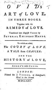 Ovid's Art of Love, in three books. Together with his Remedy of Love. Translated ... by several eminent hands [John Dryden, William Congreve and Nahum Tate]. To which are added, The Court of Love. A tale from Chaucer [by Arthur Maynwaring]: and the History of Love [by Charles Hopkins], adorn'd with cutts