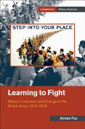 Learning to Fight: Military Innovation and Change in the British Army, 1914–1918