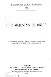 Her Majesty's Colonies: A Series of Original Papers Issued Under the Authority of the Royal Commission