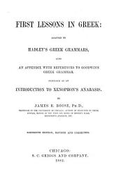 First Lessons in Greek: Adapted to Hadley's Greek Grammars, Also an Appendix with References to Goodwin's Greek Grammar. Intended as an Introduction to Xenophon's Anabasis
