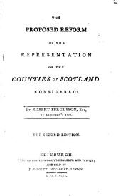 The Proposed Reform of the Representation of the Counties of Scotland Considered: By Robert Fergusson, ...