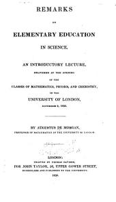 Remarks on Elementary Education in Science: An Introductory Lecture, Delivered at the Opening of the Classes of Mathematics, Physics, and Chemistry, in the University of London, November 2, 1830