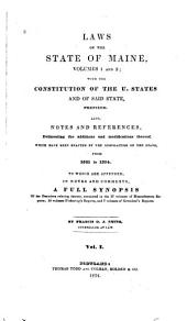 Laws of the State of Maine, volumes 1 and 2: with the constitution of the U. States and of said state, prefixed : also, notes and references, delineating the additions and modifications thereof, which have been enacted ... from 1821 to 1834 : to which are appended ... a full synopsis of the decisions relating thereto, contained in the 17 volumes of Massachusetts reports, 10 volumes Pickering's Reports, and 7 volumes of Greenleaf's Reports, Volume 1