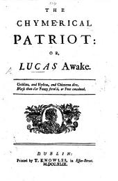 The Chymerical Patriot; Or, Lucas Awake. [In Verse.]