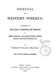 Oriental and Western Siberia: A Narrative of Seven Years' Explorations and Adventures in Siberia, Mongolia the Kirghis Steppes, Chinese Tartary, and Part of Central Asia, Volume 1