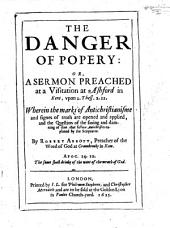 The Danger of Popery: Or a Sermon Preached at ... Ashford, Etc