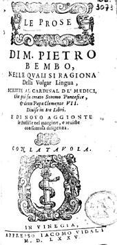 Le Prose di M. Pietro Bembo,: nelle quali si ragiona della volgar lingua, scritte al Cardinal De' Medici, che poi fu creato sommo pontefice & detto Papa Clemente VII. Divise in tre libri. E di novo aggionte le postille nel margine, e eviste con somma diligenza