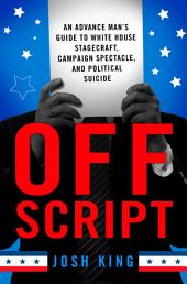 Off Script: An Advance Man's Guide to White House Stagecraft, Campaign Spectacle, and Political Suicide