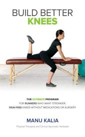 Build Better Knees: The Ultimate Program For Runners Who Want, Stronger Pain-Free Knees Without Medications Or Surgery