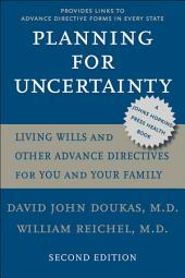 Planning for Uncertainty: Living Wills and Other Advance Directives for You and Your Family, Edition 2