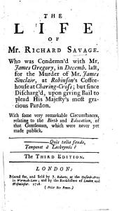 The Life of Mr Richard Savage ... who was condemned with Mr J. Gregory ... for the murder of Mr J. Sinclair, at Robinson's Coffee-House ... With some very remarkable circumstances relating to the birth and education of that gentleman, etc