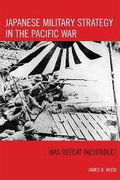 Japanese Military Strategy in the Pacific War: Was Defeat Inevitable?
