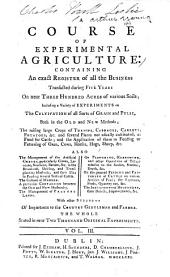 A Course of Experimental Agriculture: Containing an Exact Register of All the Business Transacted During Five Years on Near Three Hundred Acres of Various Soils ... The Whole Stated in Near Two Thousand Original Experiments ...