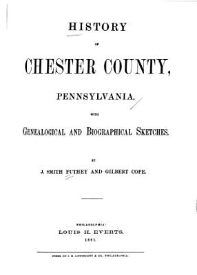 History of Chester County  Pennsylvania  with Genealogical and Biographical Sketches