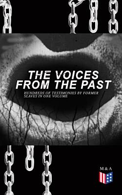 The Voices From The Past     Hundreds of Testimonies by Former Slaves In One Volume
