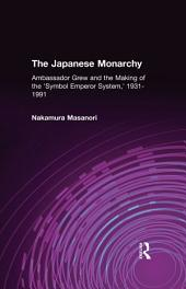 "The Japanese Monarchy, 1931-91: Ambassador Grew and the Making of the ""Symbol Emperor System"": Ambassador Grew and the Making of the ""Symbol Emperor System"""