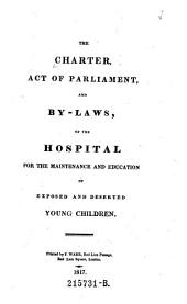 The Charter, Act of Parliament and By-laws. Of the Hospital for the Maintenance and Education of Exposed and Deserted Young Children