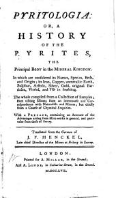 Pyritologia, Or, A History of the Pyrites: The Principal Body of the Mineral Kingdom : in which are Considered Its Names, Species, Beds and Origin; Its Iron, Copper, Unmettalic Earth, Sulphur, Arsenic, Silver, Gold, Original Particles, Vitriol and Use in Smelting : the Whole Compiled from a Collection of Samples, from Visiting Mines, from an Intercourse and Correspondence with Naturalists and Miners But Chiefly from a Course of Chemical Inquiries : with a Preface, Containing an Account of the Advantages Arising from Mini-works in General, and Particular from Those of Saxony