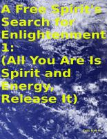 A Free Spirit s Search for Enlightenment 1   All You Are Is Spirit and Energy  Release It  PDF