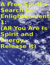A Free Spirit's Search for Enlightenment 1: (All You Are Is Spirit and Energy, Release It)