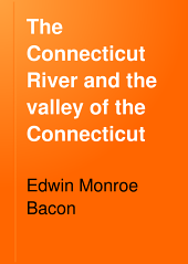 The Connecticut River and the Valley of the Connecticut: Three Hundred and Fifty Miles from Mountain to Sea