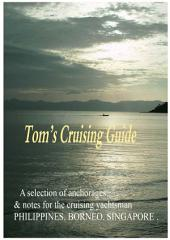 Tom's Cruising Guide, Philippines, Borneo, Singapore: Anchorages and cruising notes for Yachtsmen in SE Asia
