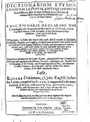 Dictionarium Etymologicum Latinum (etc.) Or, a Dictionarie Declaring the Etymologies, the Originall and Derivation of All Words Used in Any Latine Authors