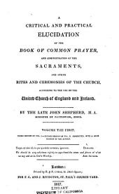 A critical and practical elucidation of the Book of Common Prayer: and administration of the sacraments and other rites and ceremonies of the church, according to the use of the United Church of England and Ireland, Volume 1