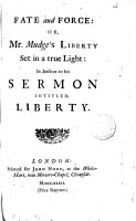 Fate and Force  Or  Mr  Mudge s Liberty Set in a True Light  in Answer to His Sermon Intitled  Liberty PDF