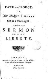 Fate and Force: Or, Mr. Mudge's Liberty Set in a True Light: in Answer to His Sermon Intitled, Liberty: Volume 4