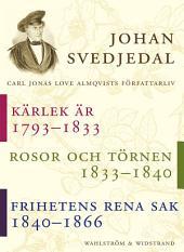 Kärlek är; Rosor, törnen; Frihetens rena sak: Carl Jonas Love Almqvists författarliv 1793-1866 (samlingsvolym)