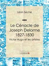 Le Cénacle de Joseph Delorme : 1827-1830: Victor Hugo et les artistes