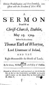 Divine Predestination and Fore-knowledg: Consistent with the Freedom of Man's Will. A Sermon Preach'd at Christ-Church, Dublin, May 15. 1709. ... By His Grace, William Lord Archbishop of Dublin